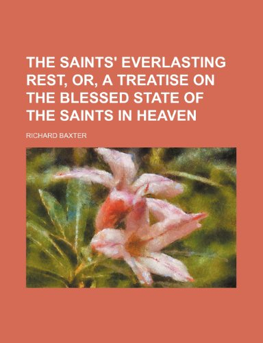 The saints' everlasting rest, or, A treatise on the blessed state of the saints in heaven (1151225118) by Richard Baxter