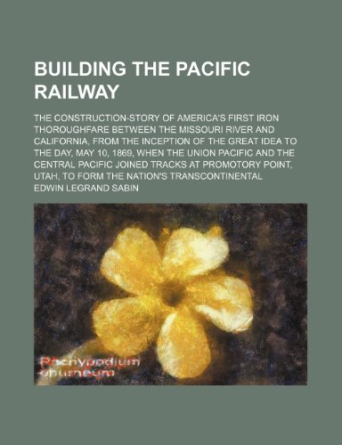 9781151227843: Building the Pacific Railway; The Construction-Story of America's First Iron Thoroughfare Between the Missouri River and California, From the ... Pacific and the Central Pacific Joined Track