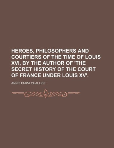 9781151230775: Heroes, Philosophers and Courtiers of the Time of Louis Xvi, by the Author of 'the Secret History of the Court of France Under Louis Xv'.