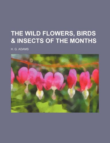 The Wild Flowers, Birds & Insects of the Months: Adams, H G
