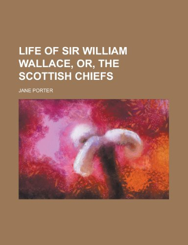 Life of Sir William Wallace, Or, the Scottish Chiefs (9781151256393) by Jane Porter