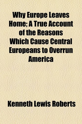 Why Europe Leaves Home; A True Account of the Reasons Which Cause Central Europeans to Overrun America (1151262331) by Roberts, Kenneth Lewis