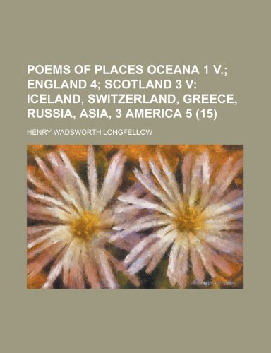 Poems of Places Oceana 1 V. (Volume 15); England 4 Scotland 3 V Iceland, Switzerland, Greece, Russia, Asia, 3 America 5 (1151264067) by Henry Wadsworth Longfellow