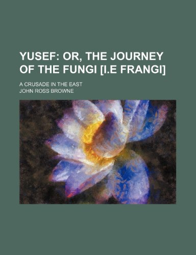 Yusef; Or, the Journey of the Fungi [I.e Frangi]. a Crusade in the East (1151271543) by John Ross Browne