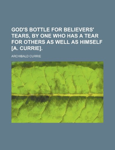 9781151316875: God's bottle for believers' tears, by one who has a tear for others as well as himself [A. Currie].