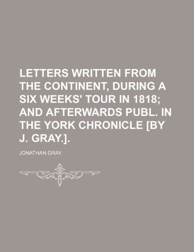 Letters Written From the Continent, During a Six Weeks' Tour in 1818; And Afterwards Publ. in the York Chronicle [By J. Gray.]. (9781151319678) by Gray, Jonathan