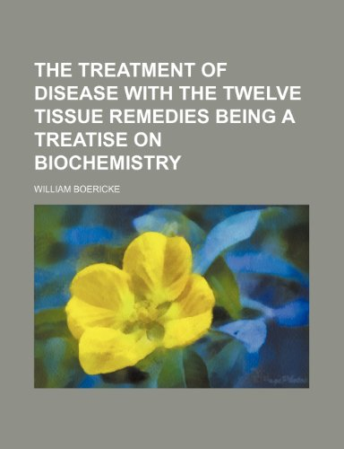 The treatment of disease with the twelve tissue remedies being a treatise on biochemistry (9781151333421) by William Boericke