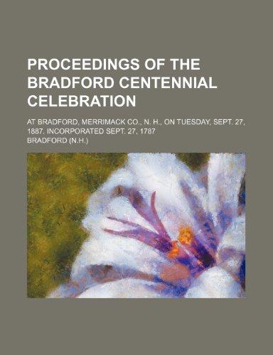 Proceedings of the Bradford centennial celebration; at Bradford, Merrimack Co., N. H., on Tuesday, Sept. 27, 1887. Incorporated Sept. 27, 1787 (1151363294) by Bradford