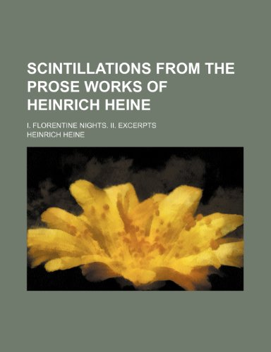 Scintillations from the prose works of Heinrich Heine; I. Florentine nights. II. Excerpts (1151365696) by Heine, Heinrich