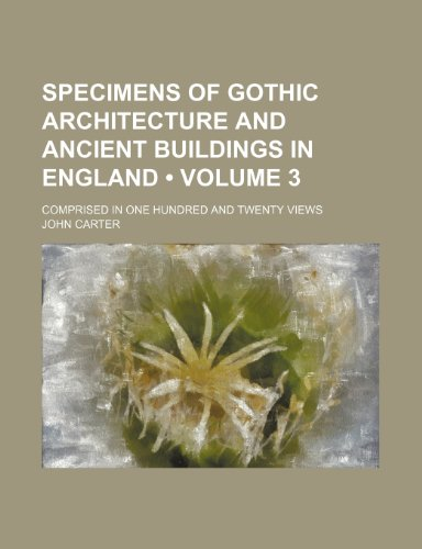 Specimens of Gothic Architecture and Ancient Buildings in England (Volume 3); Comprised in One Hundred and Twenty Views (9781151367532) by Carter, John