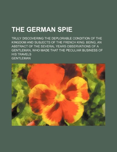 9781151373359: The German Spie; Truly Discovering the Deplorable Condition of the Kingdom and Subjects of the French King. Being, an Abstract of the Several Years ... That the Peculiar Business of His Travels