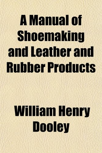 A Manual of Shoemaking and Leather and: William Henr Dooley