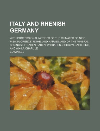 9781151419477: Italy and Rhenish Germany: With Professional Notices of the Climates of Nice, Pisa, Florence, Rome, and Naples, and of the Mineral Springs of Baden-baden, Wisbahen, Schuvalbach,