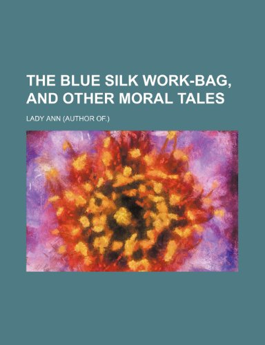 9781151429773: The blue silk work-bag, and other moral tales