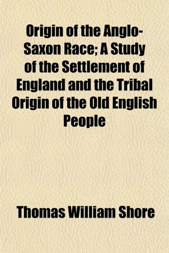 9781151434593: Origin of the Anglo-Saxon Race; A Study of the Settlement of England and the Tribal Origin of the Old English People