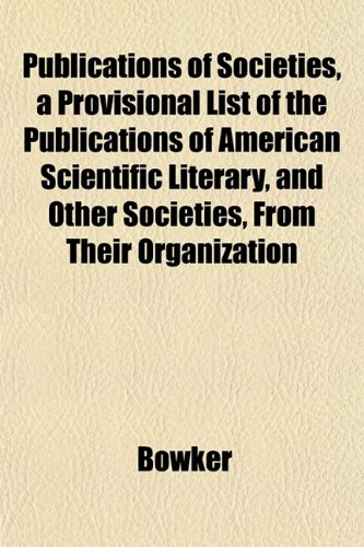Publications of Societies, a Provisional List of the Publications of American Scientific Literary, and Other Societies, From Their Organization (1151437999) by Bowker