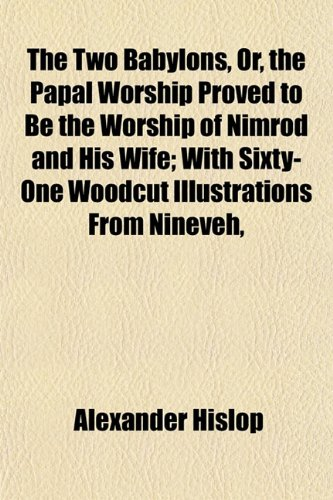 9781151445964: The Two Babylons, Or, the Papal Worship Proved to Be the Worship of Nimrod and His Wife; With Sixty-One Woodcut Illustrations From Nineveh,