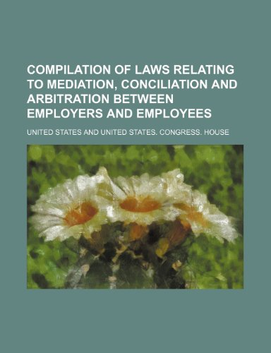 9781151454188: Compilation of Laws Relating to Mediation, Conciliation and Arbitration Between Employers and Employees