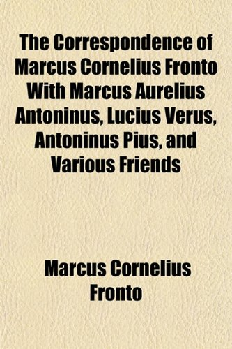 9781151460592: The Correspondence of Marcus Cornelius Fronto With Marcus Aurelius Antoninus, Lucius Verus, Antoninus Pius, and Various Friends