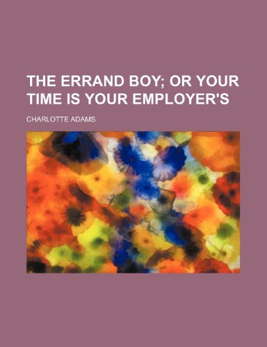 9781151463975: The errand boy; or Your time is your employer's