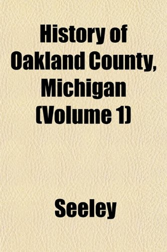 History of Oakland County, Michigan (Volume 1) (1151486663) by Seeley