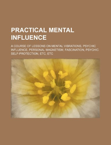 9781151514998: Practical mental influence; a course of lessons on mental vibrations, psychic influence, personal magnetism, fascination, psychic self-protection, etc, etc