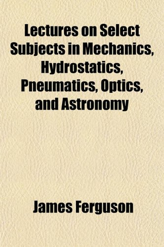 Lectures on Select Subjects in Mechanics, Hydrostatics, Pneumatics, Optics, and Astronomy (1151521396) by Ferguson, James