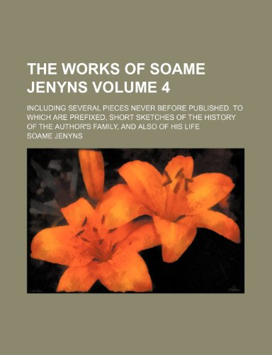 The works of Soame Jenyns; including several pieces never before published. To which are prefixed, short sketches of the history of the author's family, and also of his life Volume 4 (1151524662) by Jenyns, Soame