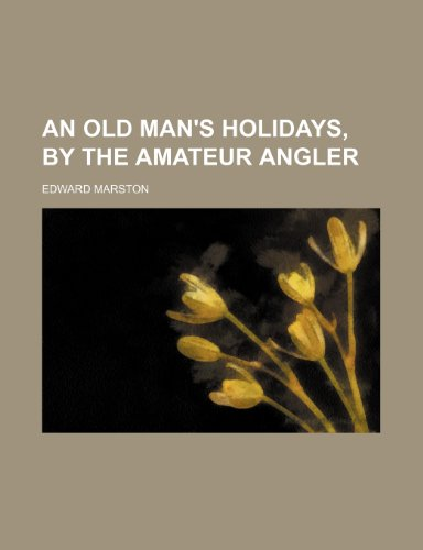 An Old Man's Holidays, by the Amateur Angler (1151527718) by Edward Marston