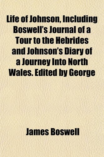 Life of Johnson, Including Boswell's Journal of a Tour to the Hebrides and Johnson's Diary of a Journey Into North Wales. Edited by George (1151531006) by James Boswell
