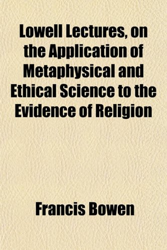 Lowell Lectures, on the Application of Metaphysical and Ethical Science to the Evidence of Religion (1151541710) by Bowen, Francis