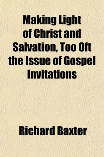 Making Light of Christ and Salvation, Too Oft the Issue of Gospel Invitations (9781151552945) by Baxter, Richard
