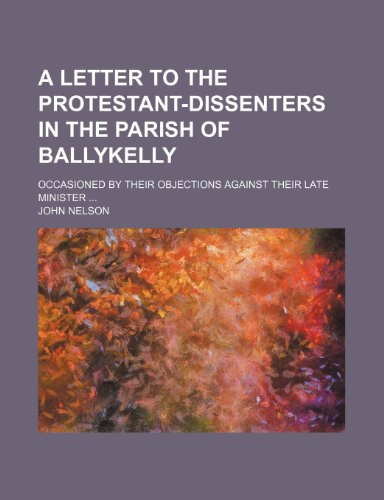 A letter to the protestant-Dissenters in the parish of Ballykelly; occasioned by their objections against their late minister (1151559016) by Nelson, John