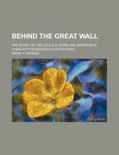 9781151583970: Behind the Great Wall; The Story of the C.e.z.m.s. Work and Workers in China With Numerous Illustrations