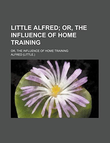 Little Alfred; Or, the Influence of Home Training. Or, the Influence of Home Training (9781151586520) by Alfred
