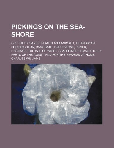 Pickings on the Sea-Shore; Or, Cliffs, Sands, Plants and Animals a Handbook for Brighton, Ramsgate, Folkestone, Dover, Hastings, the Isle of Wight, ... of the Coast, and for the Vivarium at Home (1151587605) by Charles Williams