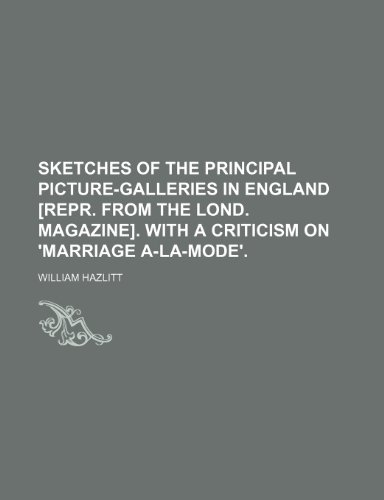 9781151601537: Sketches of the principal picture-galleries in England [repr. from The Lond. magazine]. With a criticism on 'Marriage a-la-mode'