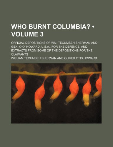 Who Burnt Columbia? (Volume 3); Official Depositions of Wm. Tecumseh Sherman and Gen. O.o. Howard, U.s.a., for the Defence, and Extracts From Some of the Depositions for the Claimants (1151621870) by William Tecumseh Sherman