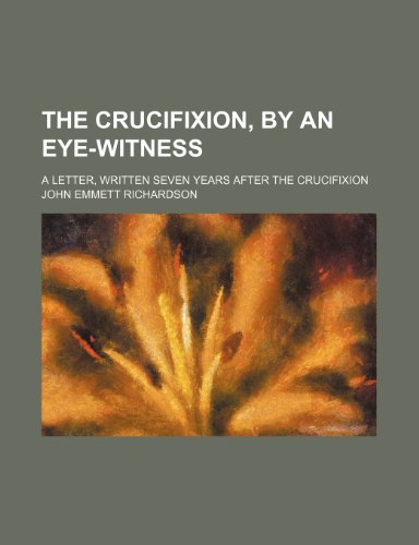 9781151628626: The Crucifixion, by an Eye-Witness; A Letter, Written Seven Years After the Crucifixion