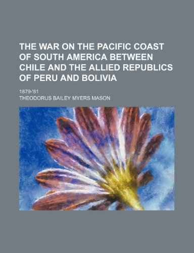 9781151639370: The war on the Pacific coast of South America between Chile and the allied republics of Peru and Bolivia; 1879-'81