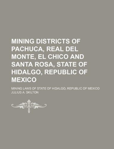 9781151652409: Mining Districts of Pachuca, Real Del Monte, El Chico and Santa Rosa, State of Hidalgo, Republic of Mexico; Mining Laws of State of Hidalgo, Republic of Mexico