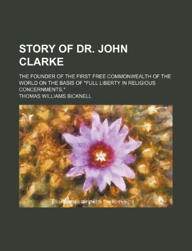 9781151672773: Story of Dr. John Clarke; The Founder of the First Free Commonwealth of the World on the Basis of