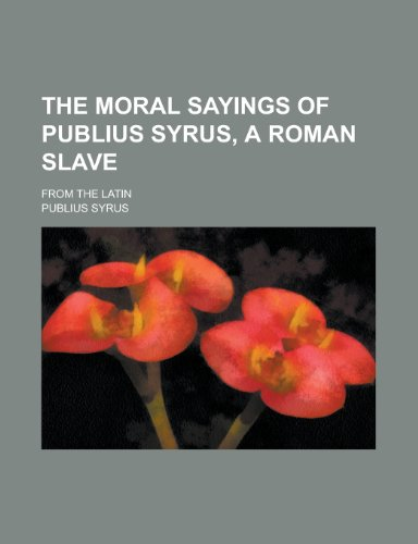 9781151674760: The Moral Sayings of Publius Syrus, a Roman Slave; From the Latin