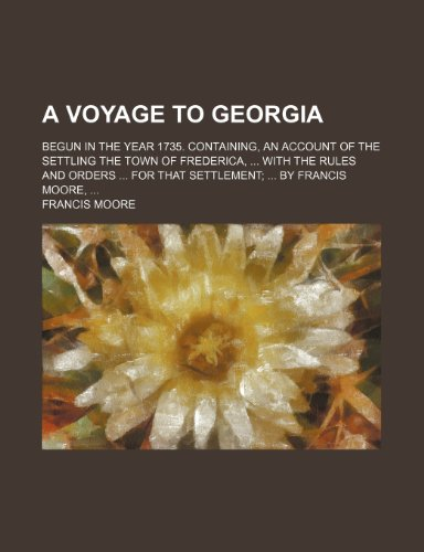 9781151691880: A Voyage to Georgia; Begun in the Year 1735. Containing, an Account of the Settling the Town of Frederica, with the Rules and Orders for That Settle