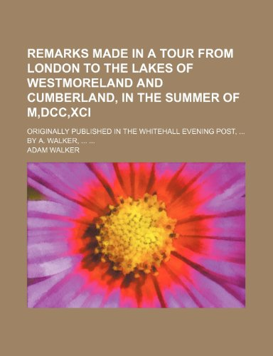 9781151696601: Remarks made in a tour from London to the Lakes of Westmoreland and Cumberland, in the summer of M,DCC,XCI; Originally published in the Whitehall Evening Post, By A. Walker,