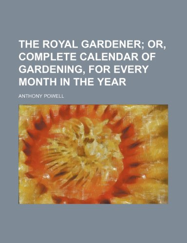 The Royal Gardener; Or, Complete Calendar of Gardening, for Every Month in the Year (9781151699787) by Anthony Powell
