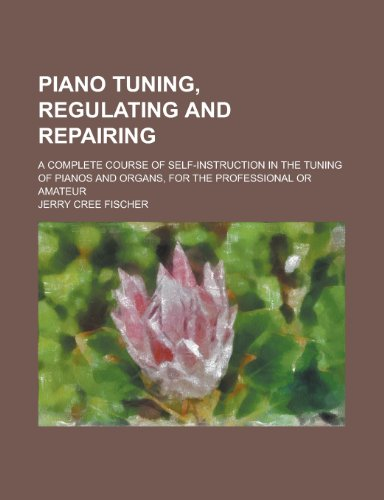 9781151716453: Piano Tuning, Regulating and Repairing; A Complete Course of Self-Instruction in the Tuning of Pianos and Organs, for the Professional or Amateur