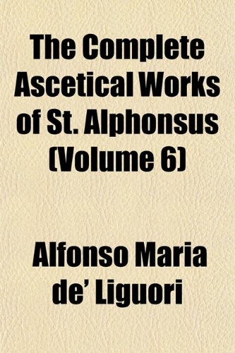 The Complete Ascetical Works of St. Alphonsus (Volume 6) (1151733512) by Alfonso Maria de' Liguori