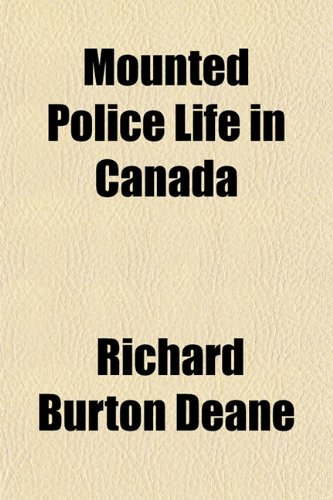 Mounted Police Life in Canada: Richard Burton Deane