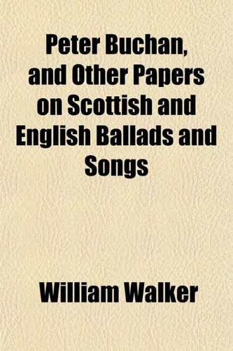 Peter Buchan, and Other Papers on Scottish and English Ballads and Songs (9781151778642) by William Walker